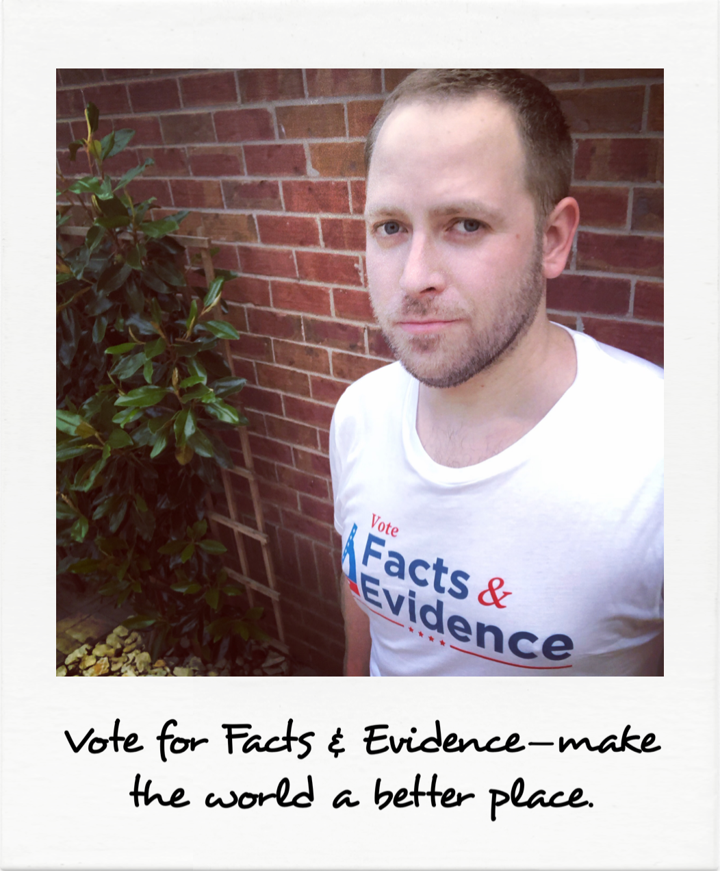 Vote for Facts and Evidence - make the world a better place